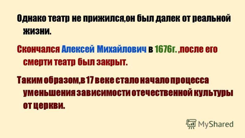 Однако театр не прижился,он был далек от реальной жизни. Скончался Алексей Михайлович в 1676 г.,после его смерти театр был закрыт. Таким образом,в 17 веке стало начало процесса уменьшения зависимости отечественной культуры от церкви.