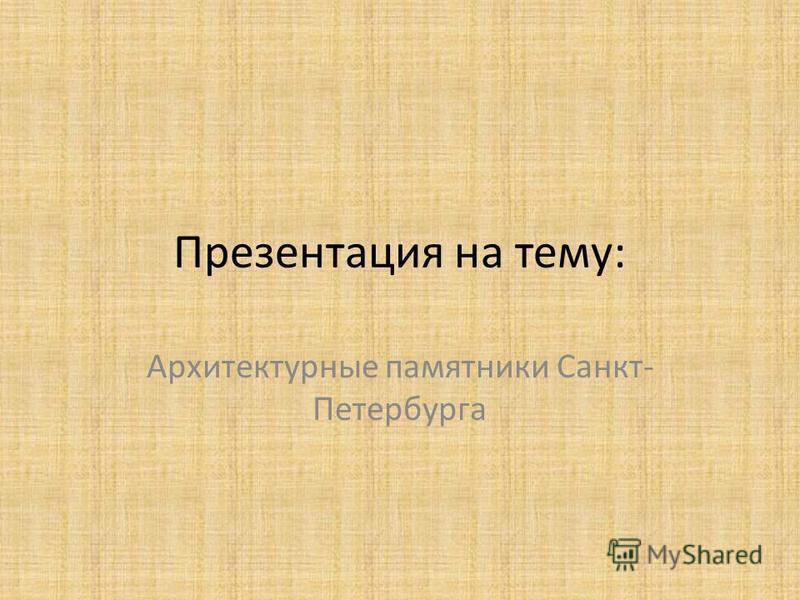 Презентация на тему: Архитектурные памятники Санкт- Петербурга