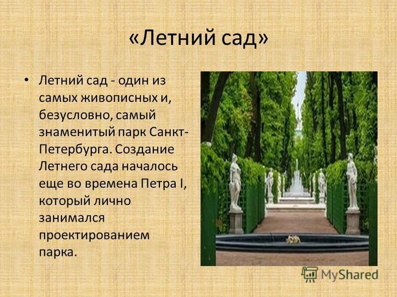 «Летний сад» Летний сад - один из самых живописных и, безусловно, самый знаменитый парк Санкт- Петербурга. Создание Летнего сада началось еще во времена Петра I, который лично занимался проектированием парка.