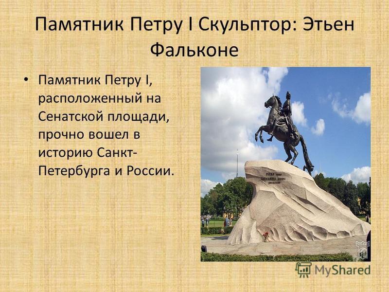 Памятник Петру I Скульптор: Этьен Фальконе Памятник Петру I, расположенный на Сенатской площади, прочно вошел в историю Санкт- Петербурга и России.