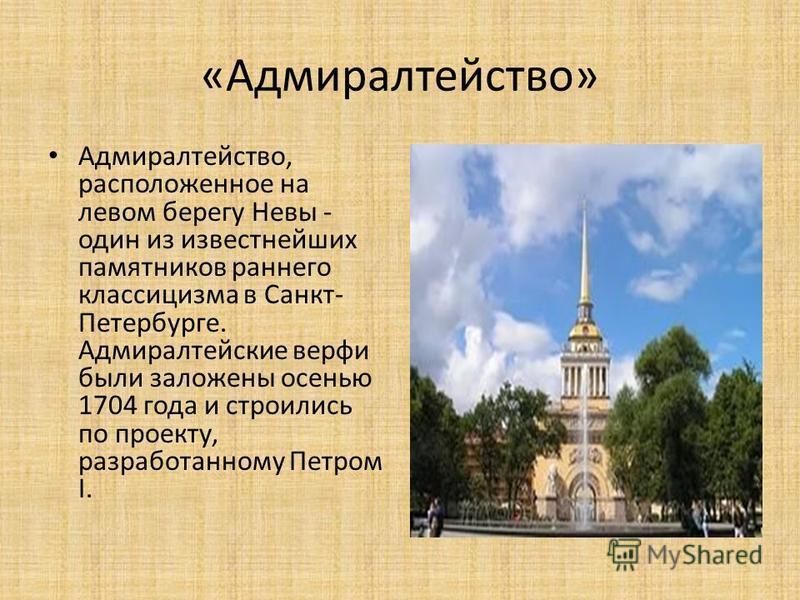 «Адмиралтейство» Адмиралтейство, расположенное на левом берегу Невы - один из известнейших памятников раннего классицизма в Санкт- Петербурге. Адмиралтейские верфи были заложены осенью 1704 года и строились по проекту, разработанному Петром I.