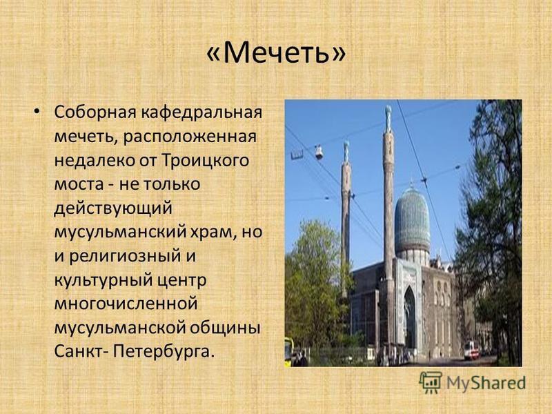 «Мечеть» Соборная кафедральная мечеть, расположенная недалеко от Троицкого моста - не только действующий мусульманский храм, но и религиозный и культурный центр многочисленной мусульманской общины Санкт- Петербурга.