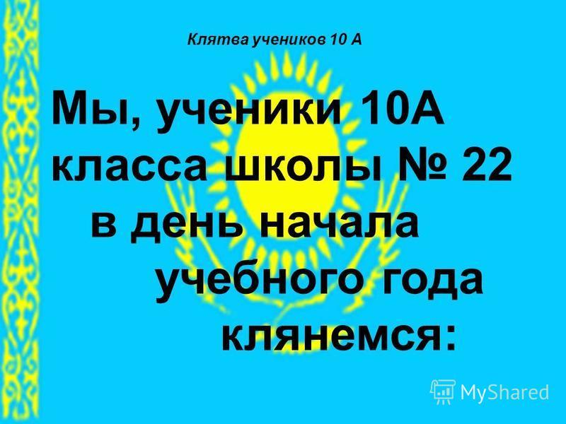 Клятва учеников 10 А Мы, ученики 10А класса школы 22 в день начала учебного года клянемся: