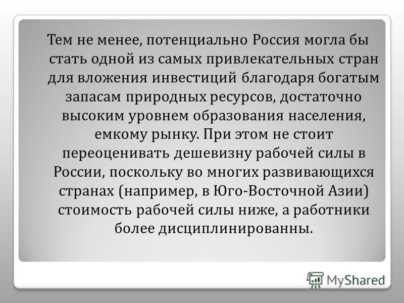 Тем не менее, потенциально Россия могла бы стать одной из самых привлекательных стран для вложения инвестиций благодаря богатым запасам природных ресурсов, достаточно высоким уровнем образования населения, емкому рынку. При этом не стоит переоцениват