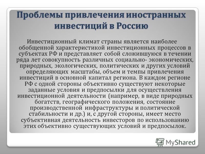 Проблемы привлечения иностранных инвестиций в Россию Инвестиционный климат страны является наиболее обобщенной характеристикой инвестиционных процессов в субъектах РФ и представляет собой сложившуюся в течении ряда лет совокупность различных социальн