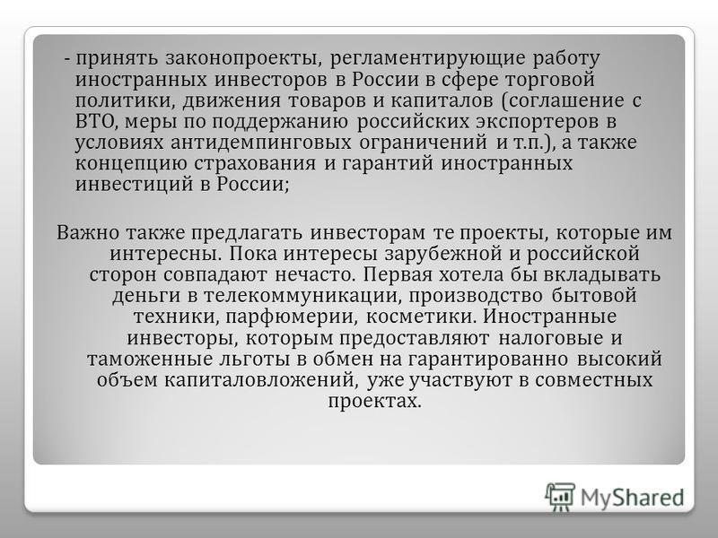 - принять законопроекты, регламентирующие работу иностранных инвесторов в России в сфере торговой политики, движения товаров и капиталов ( соглашение с ВТО, меры по поддержанию российских экспортеров в условиях антидемпинговых ограничений и т. п.), а