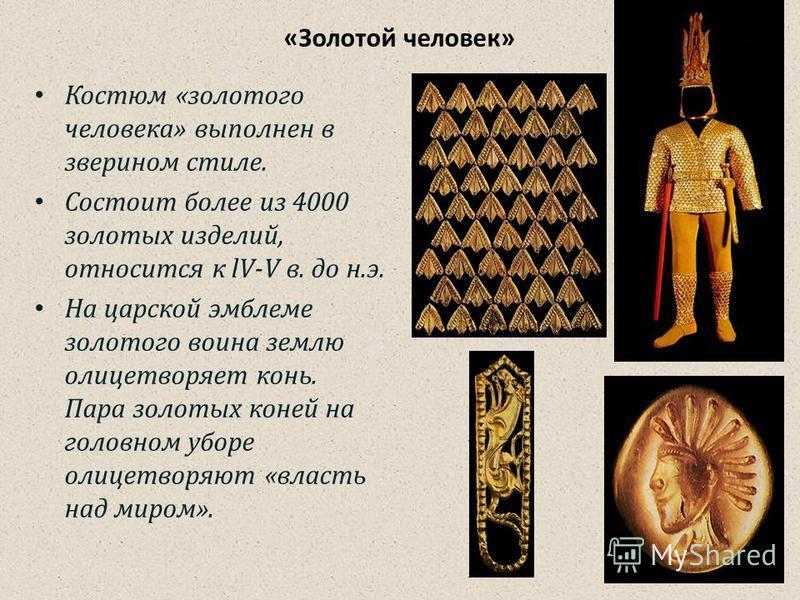 «Золотой человек» Костюм «золотого человека» выполнен в зверином стиле. Состоит более из 4000 золотых изделий, относится к lV-V в. до н.э. На царской эмблеме золотого воина землю олицетворяет конь. Пара золотых коней на головном уборе олицетворяют «в