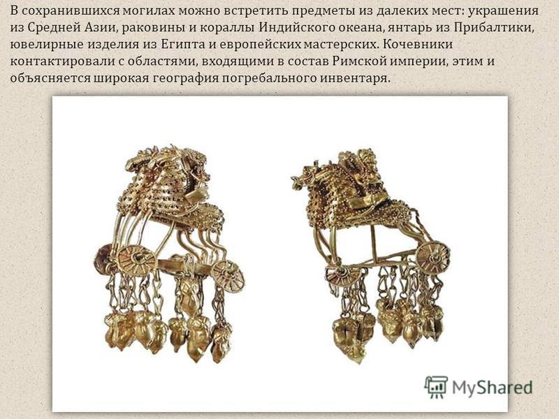 В сохранившихся могилах можно встретить предметы из далеких мест: украшения из Средней Азии, раковины и кораллы Индийского океана, янтарь из Прибалтики, ювелирные изделия из Египта и европейских мастерских. Кочевники контактировали с областями, входя