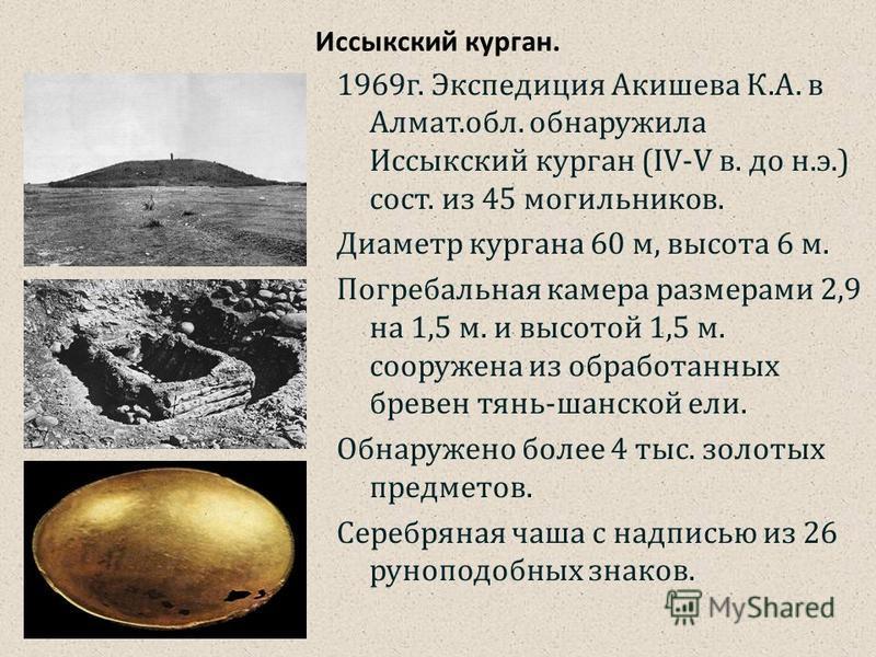 Иссыкский курган. 1969 г. Экспедиция Акишева К.А. в Алмат.обл. обнаружила Иссыкский курган (IV-V в. до н.э.) сост. из 45 могильников. Диаметр кургана 60 м, высота 6 м. Погребальная камера размерами 2,9 на 1,5 м. и высотой 1,5 м. сооружена из обработа