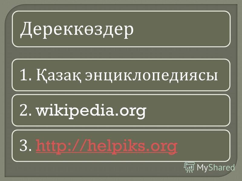 Дереккөздер 1. Қазақ энциклопедиясы 2. wikipedia.org3. http://helpiks.orghttp://helpiks.org