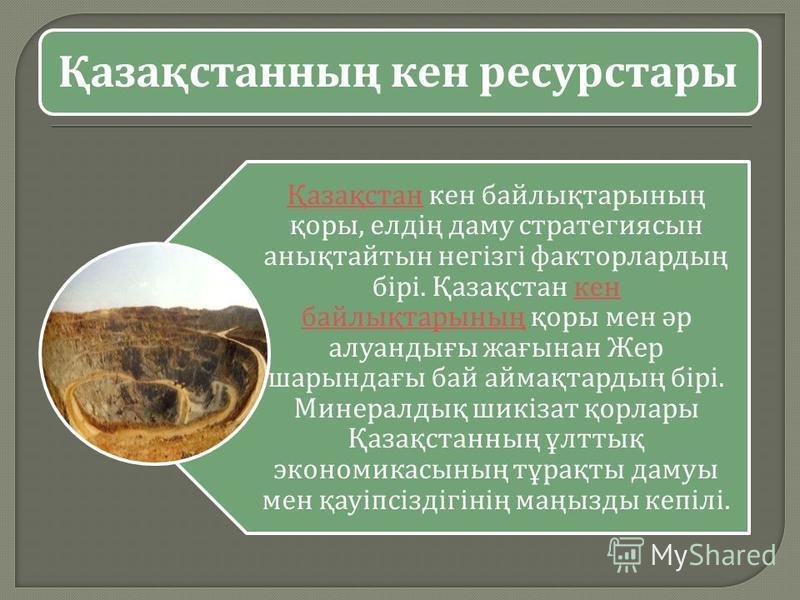 Қазақстанның кен ресурстары Қазақстан Қазақстан кен байлықтарының қоры, елдің даму стратегиясын анықтайтын негізгі факторлардың бірі. Қазақстан кен байлықтарының қоры мен әр алуандығы жағынан Жер шарындағы бай аймақтардың бірі. Минералдық шикізат қор