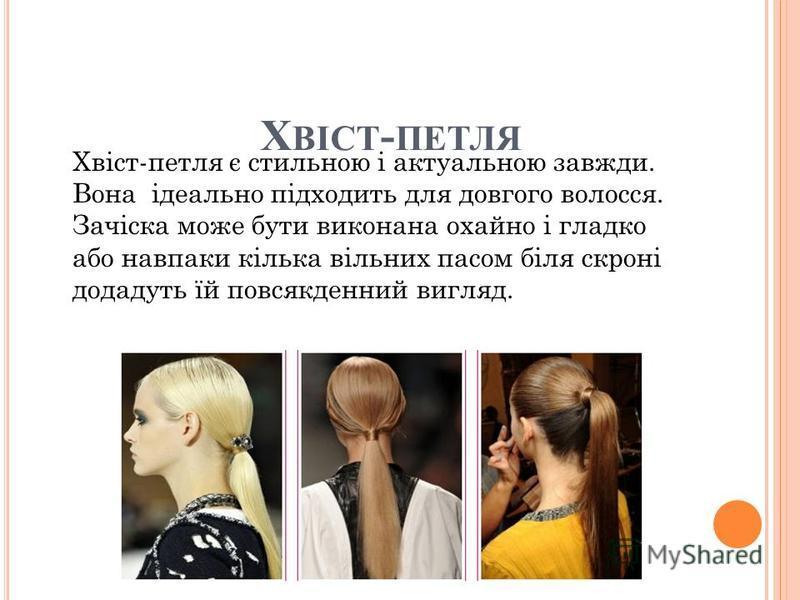 Х ВІСТ - ПЕТЛЯ Хвіст-петля є стильною і актуальною завжди. Вона ідеально підходить для довгого волосся. Зачіска може бути виконана охайно і гладко або навпаки кілька вільних пасом біля скроні додадуть їй повсякденний вигляд.