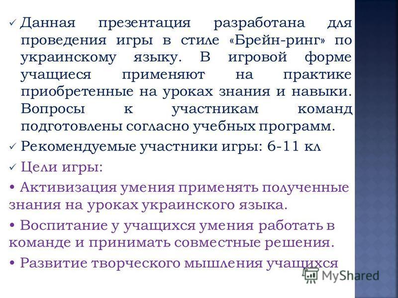 Данная презентация разработана для проведения игры в стиле «Брейн-ринг» по украинскому языку. В игровой форме учащиеся применяют на практике приобретенные на уроках знания и навыки. Вопросы к участникам команд подготовлены согласно учебных программ.