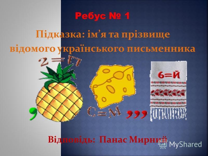 Підказка: імя та прізвище відомого українського письменника Відповідь: Панас Мирний Ребус 1