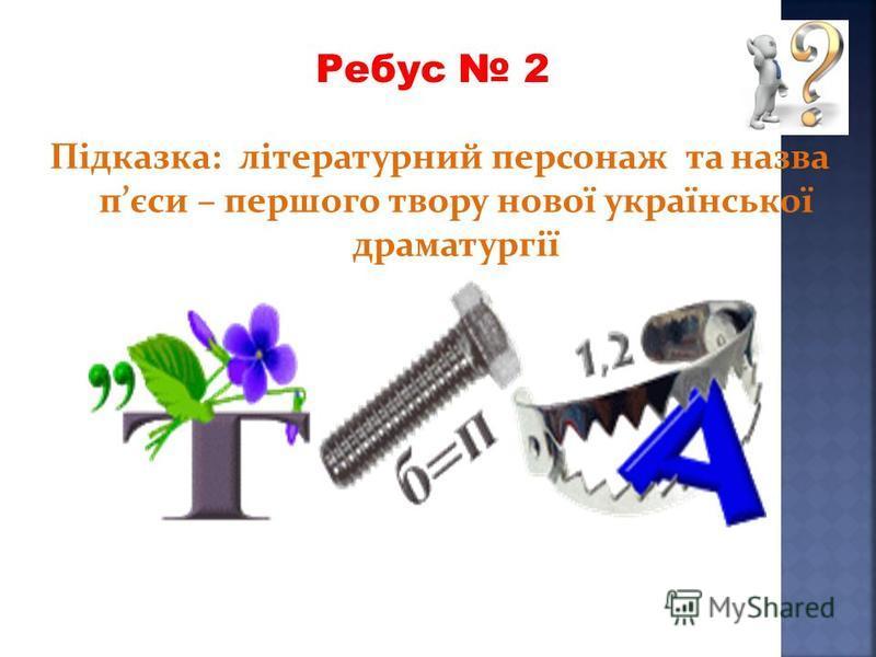 Підказка: літературний персонаж та назва пєси – першого твору нової української драматургії Ребус 2
