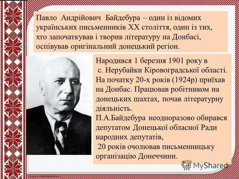 Павло Андрійович Байдебура – один із відомих українських письменників XX століття, один із тих, хто започаткував і творив літературу на Донбасі, оспівував оригінальний донецький регіон. Народився 1 березня 1901 року в с. Нерубайки Кіровоградської обл