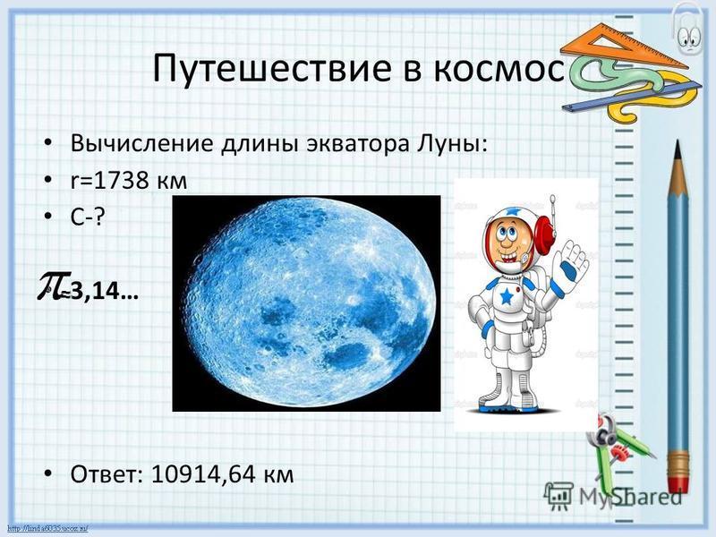 Путешествие в космос Вычисление длины экватора Луны: r=1738 км C-? 3,14… Ответ: 10914,64 км