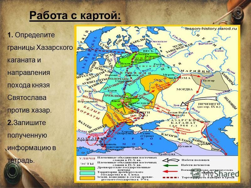 1. Определите границы Хазарского каганата и направления похода князя Святослава против хазар. 2. Запишите полученную информацию в тетрадь. Работа с картой: