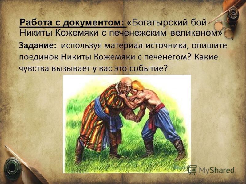 Работа с документом: «Богатырский бой Никиты Кожемяки с печенежским великаном» Задание: используя материал источника, опишите поединок Никиты Кожемяки с печенегом? Какие чувства вызывает у вас это событие?