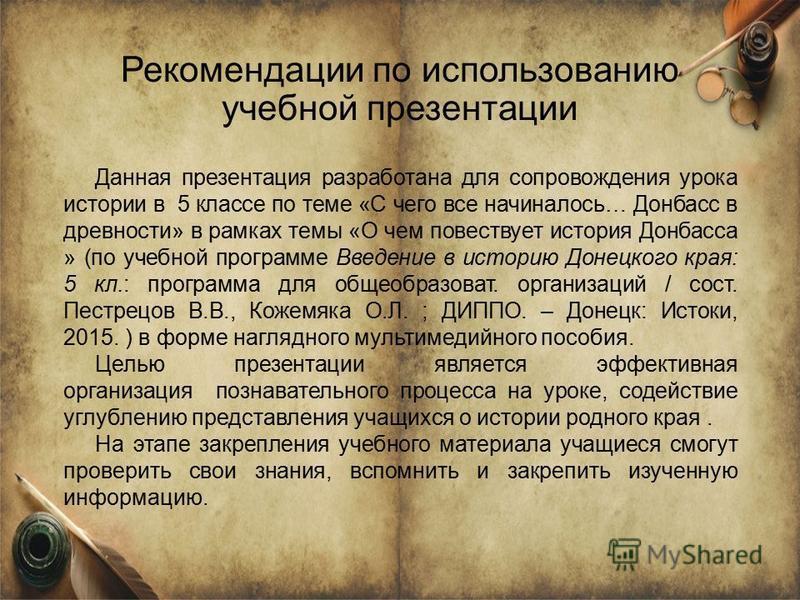 Рекомендации по использованию учебной презентации Данная презентация разработана для сопровождения урока истории в 5 классе по теме «С чего все начиналось… Донбасс в древности» в рамках темы «О чем повествует история Донбасса » (по учебной программе