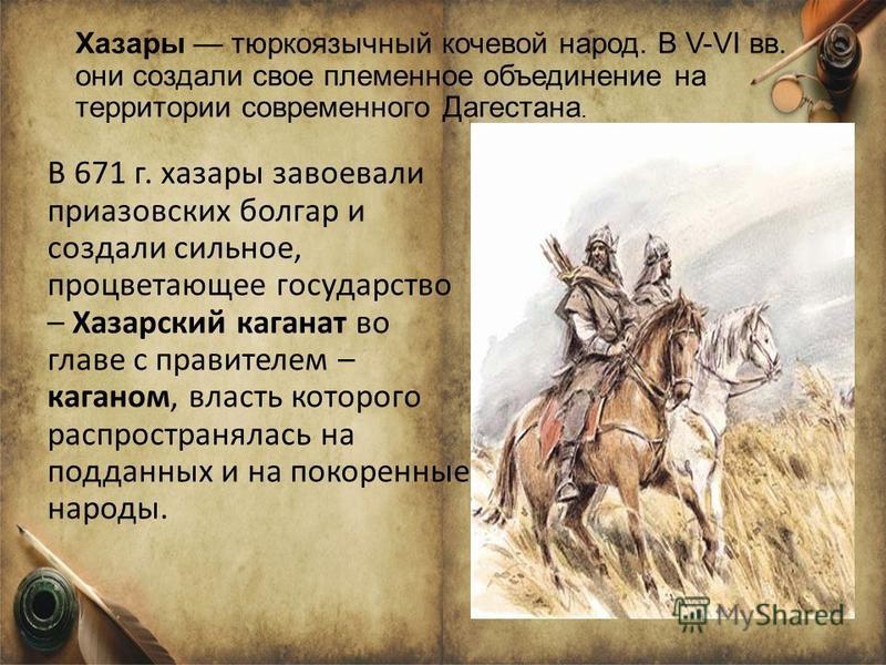 Хазары тюркоязычный кочевой народ. В V-VІ вв. они создали свое племенное объединение на территории современного Дагестана. В 671 г. хазары завоевали приазовских болгар и создали сильное, процветающее государство – Хазарский каганат во главе с правите