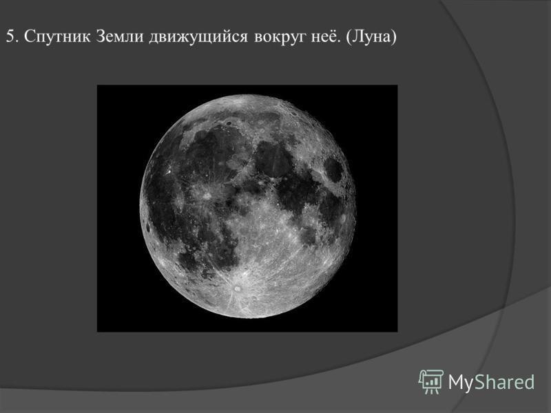 5. Спутник Земли движущийся вокруг неё. (Луна)
