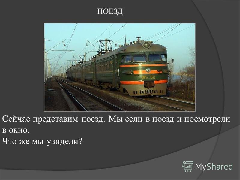ПОЕЗД Сейчас представим поезд. Мы сели в поезд и посмотрели в окно. Что же мы увидели?