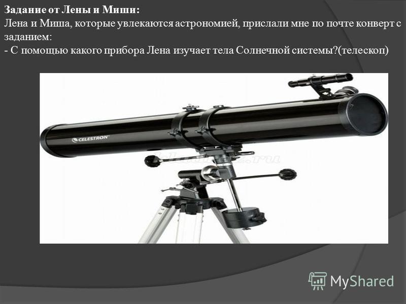 Задание от Лены и Миши: Лена и Миша, которые увлекаются астрономией, прислали мне по почте конверт с заданием: - С помощью какого прибора Лена изучает тела Солнечной системы?(телескоп)