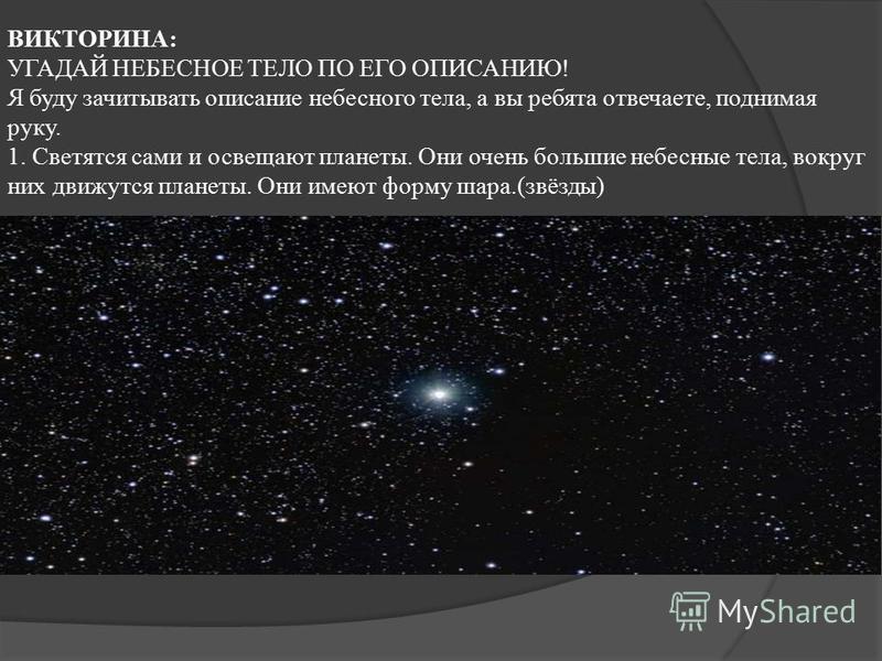 ВИКТОРИНА: УГАДАЙ НЕБЕСНОЕ ТЕЛО ПО ЕГО ОПИСАНИЮ! Я буду зачитывать описание небесного тела, а вы ребята отвечаете, поднимая руку. 1. Светятся сами и освещают планеты. Они очень большие небесные тела, вокруг них движутся планеты. Они имеют форму шара.