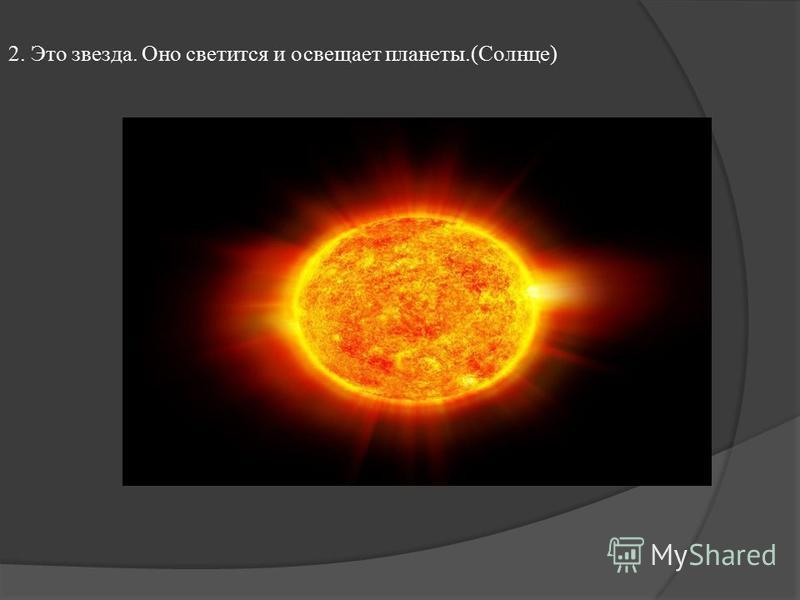 2. Это звезда. Оно светится и освещает планеты.(Солнце)