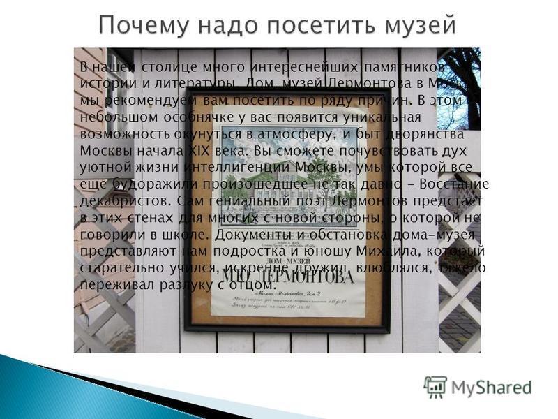 В нашей столице много интереснейших памятников истории и литературы. Дом-музей Лермонтова в Москве мы рекомендуем вам посетить по ряду причин. В этом небольшом особнячке у вас появится уникальная возможность окунуться в атмосферу, и быт дворянства Мо