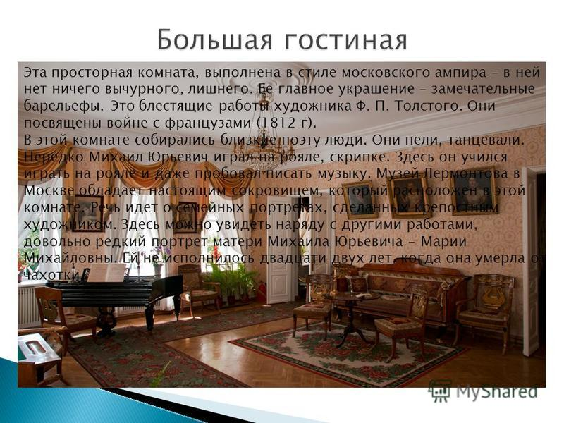 Эта просторная комната, выполнена в стиле московского ампира – в ней нет ничего вычурного, лишнего. Ее главное украшение – замечательные барельефы. Это блестящие работы художника Ф. П. Толстого. Они посвящены войне с французами (1812 г). В этой комна