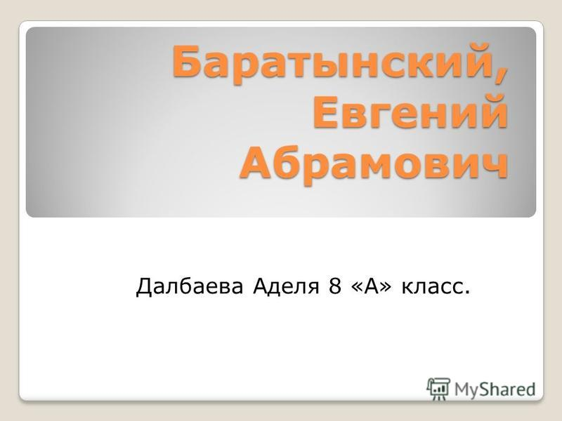 Баратынский, Евгений Абрамович Далбаева Аделя 8 «А» класс.