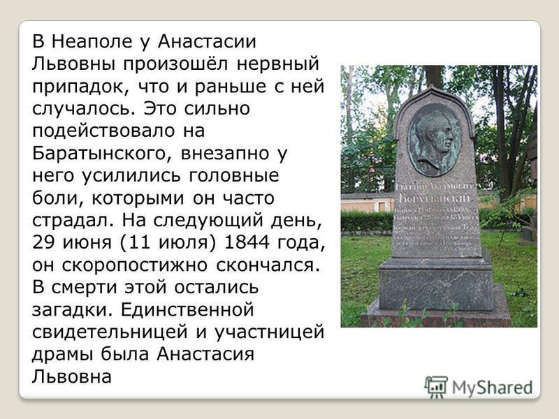 В Неаполе у Анастасии Львовны произошёл нервный припадок, что и раньше с ней случалось. Это сильно подействовало на Баратынского, внезапно у него усилились головные боли, которыми он часто страдал. На следующий день, 29 июня (11 июля) 1844 года, он с