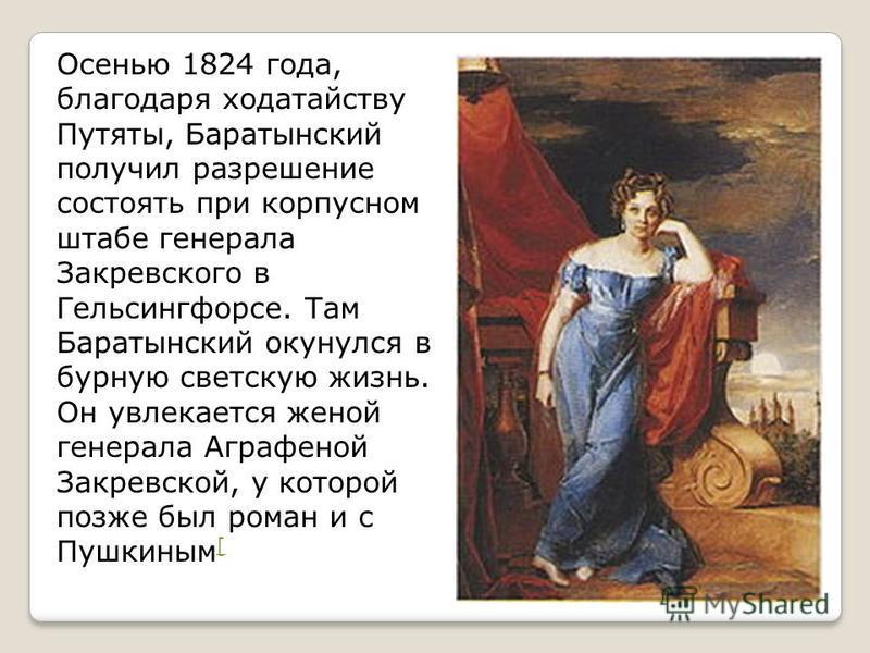 Осенью 1824 года, благодаря ходатайству Путяты, Баратынский получил разрешение состоять при корпусном штабе генерала Закревского в Гельсингфорсе. Там Баратынский окунулся в бурную светскую жизнь. Он увлекается женой генерала Аграфеной Закревской, у к
