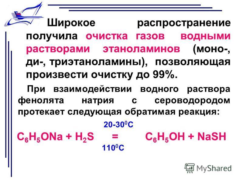 Широкое распространение получила очистка газов водными растворами этаноламинов (моно-, ди-, триэтаноламины), позволяющая произвести очистку до 99%. При взаимодействии водного раствора фенолята натрия с сероводородом протекает следующая обратимая реак