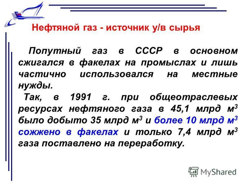 Нефтяной газ - источник у/в сырья Попутный газ в СССР в основном сжигался в факелах на промыслах и лишь частично использовался на местные нужды. Так, в 1991 г. при общеотраслевых ресурсах нефтяного газа в 45,1 млрд м 3 было добыто 35 млрд м 3 и более