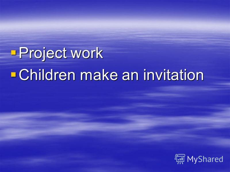 Project work Project work Children make an invitation Children make an invitation