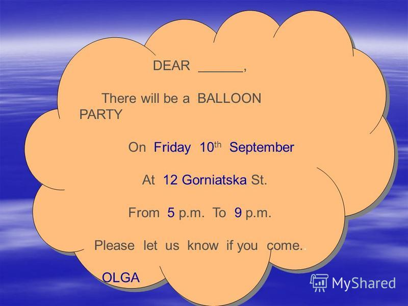 DEAR, There will be a BALLOON PARTY On Friday 10 th September At 12 Gorniatska St. From 5 p.m. To 9 p.m. Please let us know if you come.. OLGA DEAR, There will be a BALLOON PARTY On Friday 10 th September At 12 Gorniatska St. From 5 p.m. To 9 p.m. Pl