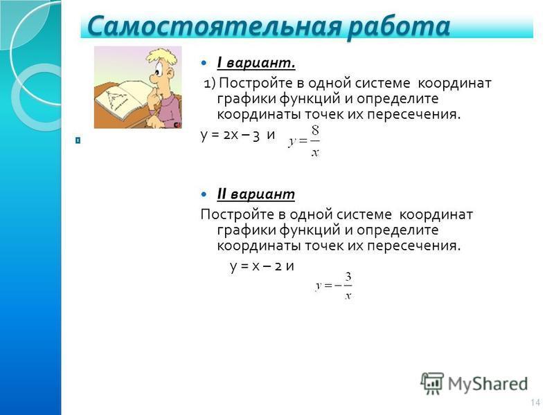 Самостоятельная работа 14 I вариант. 1) Постройте в одной системе координат графики функций и определите координаты точек их пересечения. у = 2 х – 3 и II вариант Постройте в одной системе координат графики функций и определите координаты точек их пе