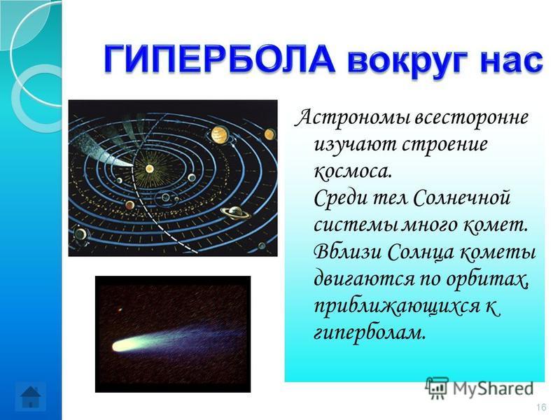 Астрономы всесторонне изучают строение космоса. Среди тел Солнечной системы много комет. Вблизи Солнца кометы двигаются по орбитах, приближающихся к гиперболам. 16