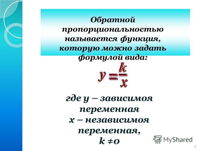 8 Обратной пропорциональностью называется функция, которую можно задать формулой вида: где у – зависимая переменная х – независимая переменная, k 0