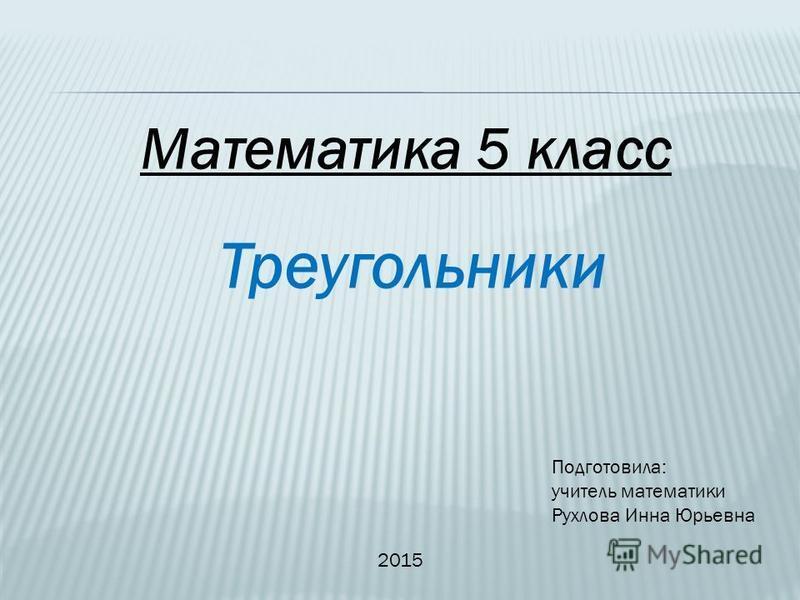 Треугольники Математика 5 класс Подготовила: учитель математики Рухлова Инна Юрьевна 2015