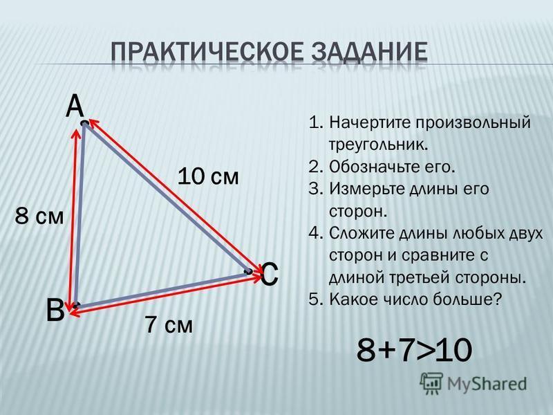 1. Начертите произвольный треугольник. 2. Обозначьте его. 3. Измерьте длины его сторон. 4. Сложите длины любых двух сторон и сравните с длиной третьей стороны. 5. Какое число больше? А В С 10 см 7 см 8 см 8+7 10 >