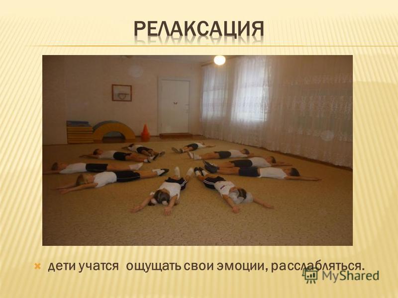 дети учатся ощущать свои эмоции, расслабляться.