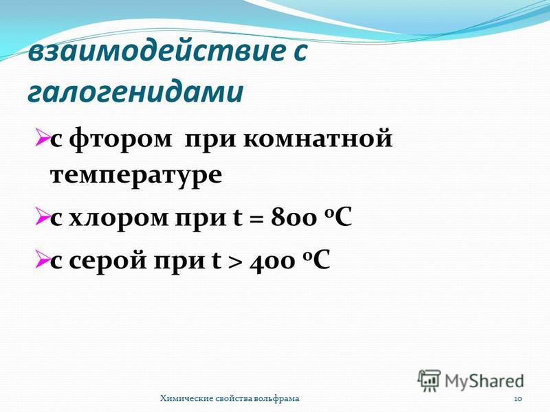 взаимодействие с галогенидами c фтором при комнатной температуре с хлором при t = 800 0 С с серой при t > 400 0 С Химические свойства вольфрама 10