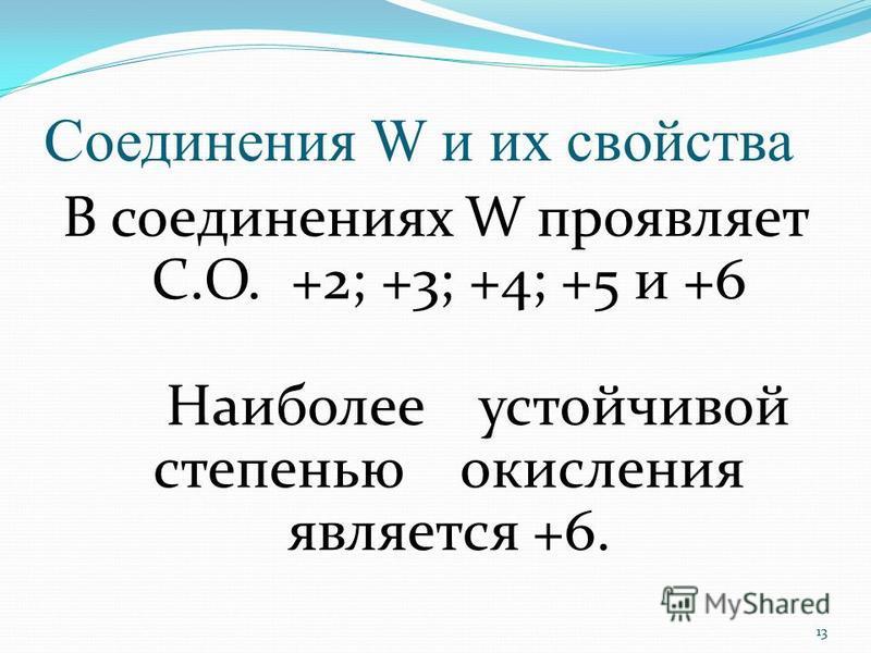 Соединения W и их свойства В соединениях W проявляет C.O. +2; +3; +4; +5 и +6 Наиболее устойчивой степенью окисления является +6. 13