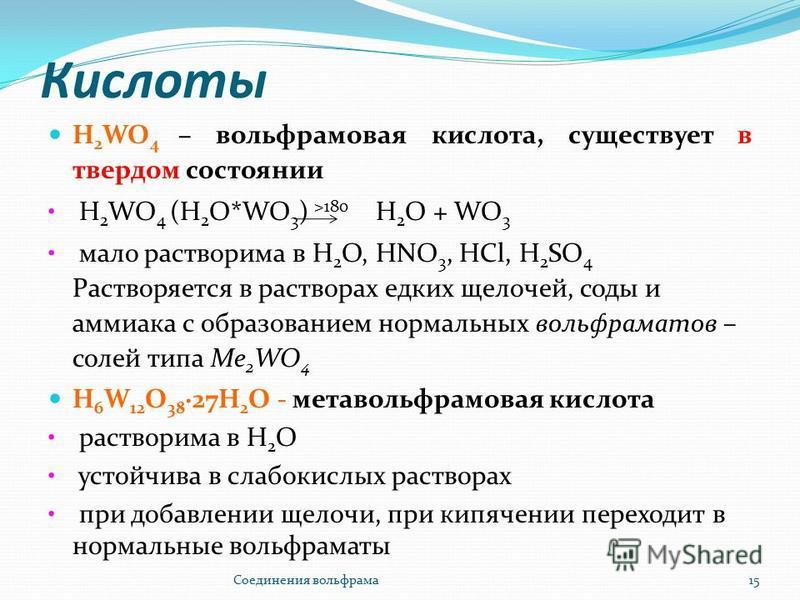 Кислоты Н 2 WO 4 – вольфрамовая кислота, существует в твердом состоянии Н 2 WO 4 (H 2 O*WO 3 ) >180 H 2 O + WO 3 мало растворима в Н 2 О, HNO 3, HСl, H 2 SO 4 Растворяется в растворах едких щелочей, соды и аммиака с образованием нормальных вольфрамат