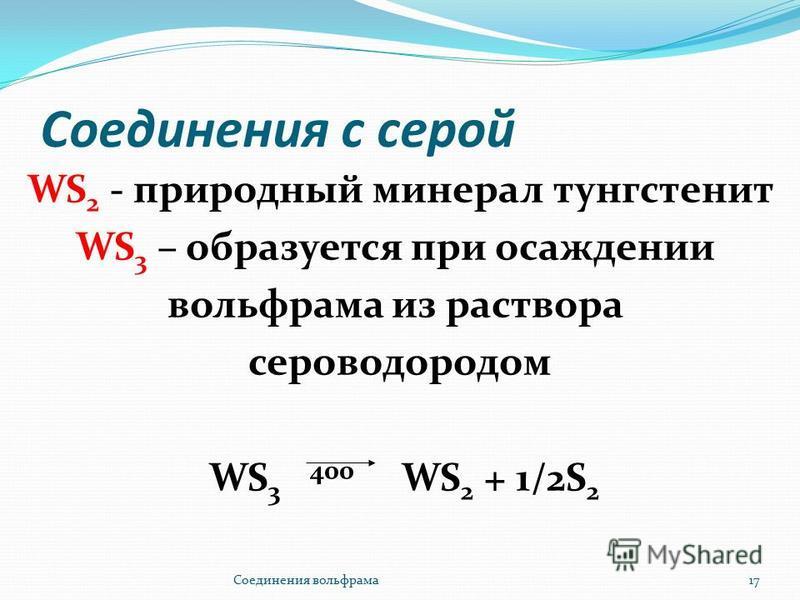 Соединения с серой WS 2 - природный минерал тунгстенит WS 3 – образуется при осаждении вольфрама из раствора сероводородом WS 3 400 WS 2 + 1/2S 2 Соединения вольфрама 17