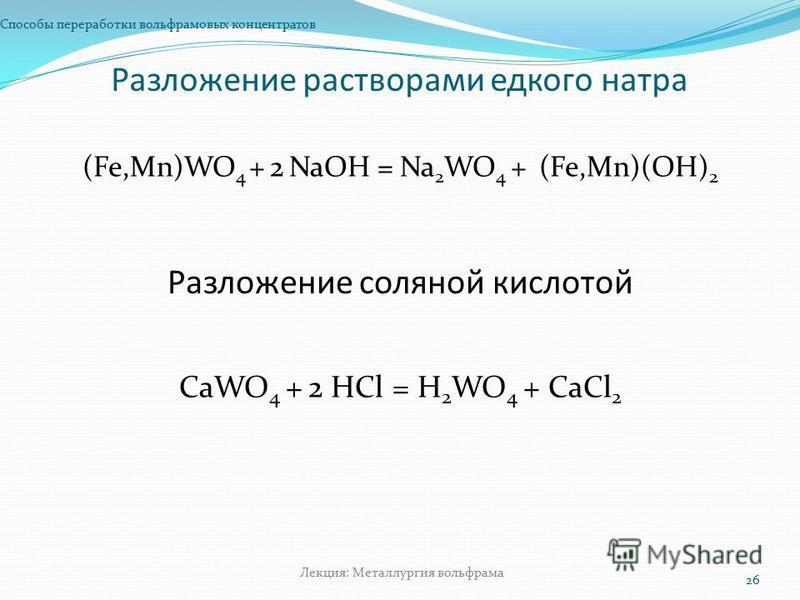 Разложение растворами едкого натра Способы переработки вольфрамовых концентратов 26 Лекция: Металлургия вольфрама (Fe,Mn)WO 4 + 2 NaOH = Na 2 WO 4 + (Fe,Mn)(OH) 2 Разложение соляной кислотой СаWO 4 + 2 НСl = H 2 WO 4 + СаСl 2